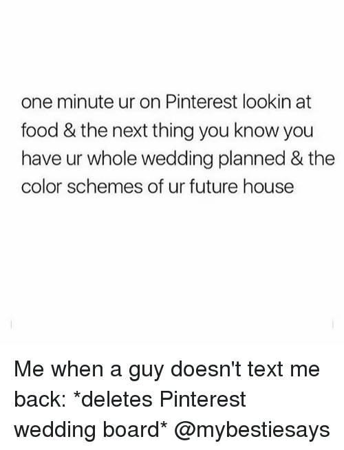 Food, Future, and Pinterest: one minute ur on Pinterest lookin at  food & the next thing you know you  have ur whole wedding planned & the  color schemes of ur future house Me when a guy doesn't text me back: *deletes Pinterest wedding board* @mybestiesays