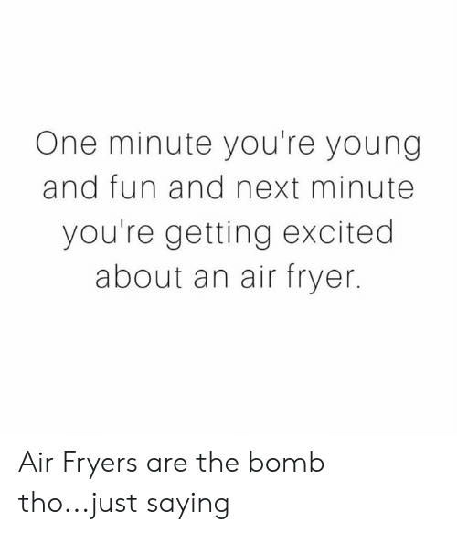 just saying: One minute you're young  and fun and next minute  you're getting excited  about an air fryer. Air Fryers are the bomb tho...just saying