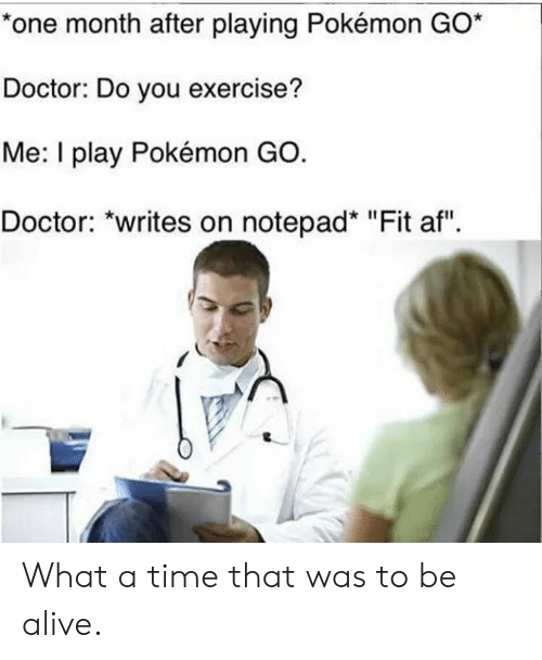 "Pokemon GO: *one month after playing Pokémon GO*  Doctor: Do you exercise?  Me: I play Pokémon GO.  Doctor: ""writes on notepad* ""Fit af"" What a time that was to be alive."