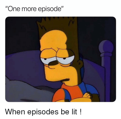 """episodes: """"One more episode"""" When episodes be lit !"""
