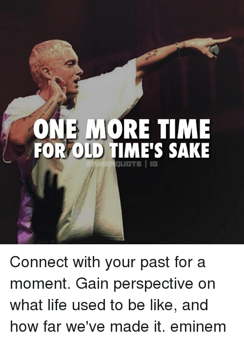 gain: ONE MORE TIME  FOR OLD TIME'S SAKE Connect with your past for a moment. Gain perspective on what life used to be like, and how far we've made it. eminem