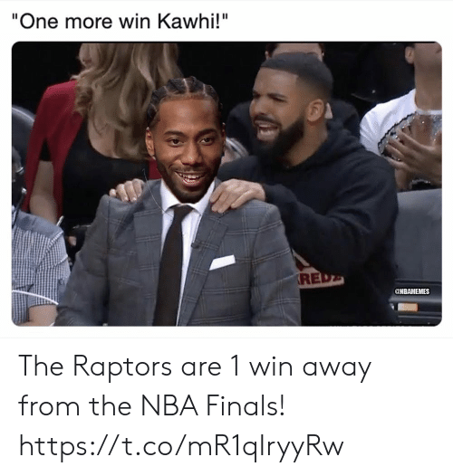 "Nbamemes: ""One more win Kawhi!""  RE  @NBAMEMES The Raptors are 1 win away from the NBA Finals! https://t.co/mR1qIryyRw"
