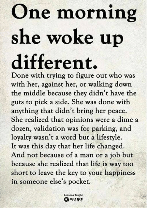 the key: One morning  she woke u  different.  Done with trying to figure out who was  with her, against her, or walking down  the middle because they didn't have the  guts to pick a side. She was done with  anything that didn't bring her peace.  She realized that opinions were a dime a  dozen, validation was for parking, and  loyalty wasn't a word but a lifestyle.  It was this day that her life changed.  And not because of a man or a job but  because she realized that life is way too  short to leave the key to your happines  in someone else's pocket  Lessons Taught  ByLIFE
