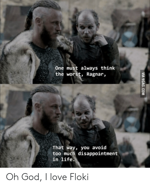 ragnar: One must always think  the worst, Ragnar,  That way, you avoid  too much disappointment  in life Oh God, I love Floki