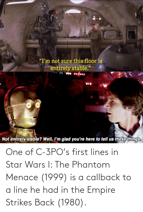 the phantom menace: One of C-3PO's first lines in Star Wars I: The Phantom Menace (1999) is a callback to a line he had in the Empire Strikes Back (1980).