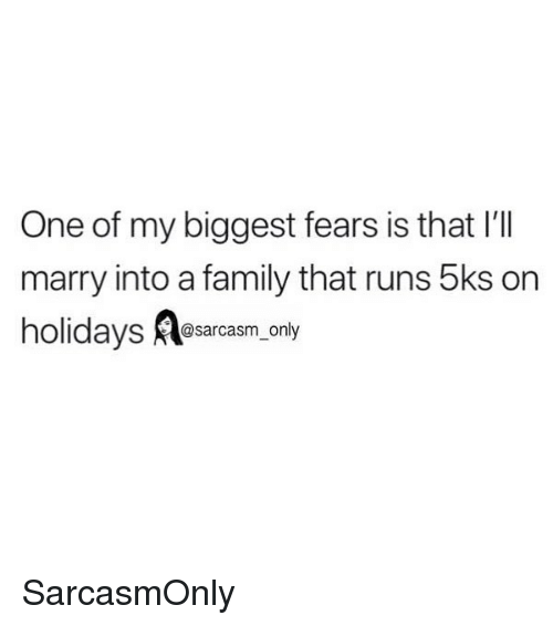 Family, Funny, and Memes: One of my biggest fears is that I'TI  marry into a family that runs 5ks on  holidays @sarcasm only SarcasmOnly