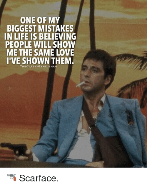 Scarface: ONE OF MY  BIGGEST MISTAKES  IN LIFE IS BELIEVING  PEOPLE WILL SHOW  ME THE SAME LOVE  I'VE SHOWN THEM  THECLASSYGENTLEMAN 🔫 Scarface.