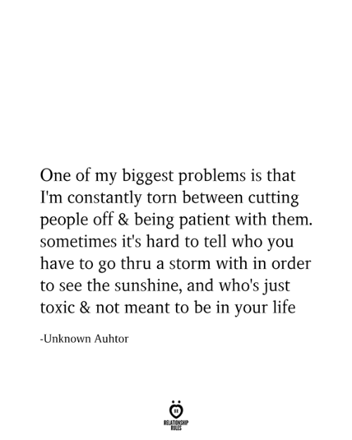 cutting: One of my biggest problems is that  I'm constantly torn between cutting  people off & being patient with them.  sometimes it's hard to tell who you  have to go thru a storm with in order  to see the sunshine, and who's just  toxic & not meant to be in your life  -Unknown Auhtor  RELATIONSHIP  RULES