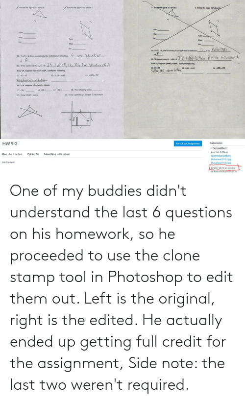 stamp: One of my buddies didn't understand the last 6 questions on his homework, so he proceeded to use the clone stamp tool in Photoshop to edit them out. Left is the original, right is the edited. He actually ended up getting full credit for the assignment, Side note: the last two weren't required.