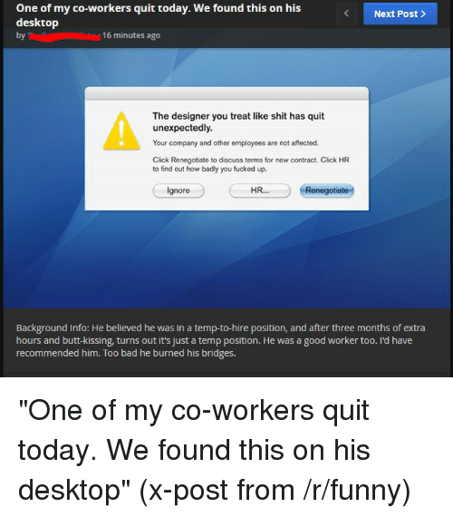 """Bad, Butt, and Click: One of my co-workers quit today. We found this on his  Next Post  desktop  by T  16 minutes ago  The designer you treat like shit has quit  unexpectedly.  Your company and other employees are not affected.  Click Renegotiate to discuss terms for new contract. Click HR  to find out how badly you fucked up.  HR  Ignore  Renegotiate  Background Info: He believed he was in a temp-to-hire position, and after three months of extra  hours and butt-kissing, turns out it's just a temp position. He was a good worker too. I'd have  recommended him. Too bad he burned his bridges. """"One of my co-workers quit today. We found this on his desktop"""" (x-post from /r/funny)"""