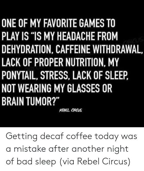 "decaf coffee: ONE OF MY FAVORITE GAMES TO  PLAY IS ""IS MY HEADACHE FROM  DEHYDRATION, CAFFEINE WITHDRAWAL,  LACK OF PROPER NUTRITION, MY  PONYTAIL, STRESS, LACK OF SLEEP,  NOT WEARING MY GLASSES OR  BRAIN TUMOR?  REBEL OROws Getting decaf coffee today was a mistake after another night of bad sleep (via Rebel Circus)"