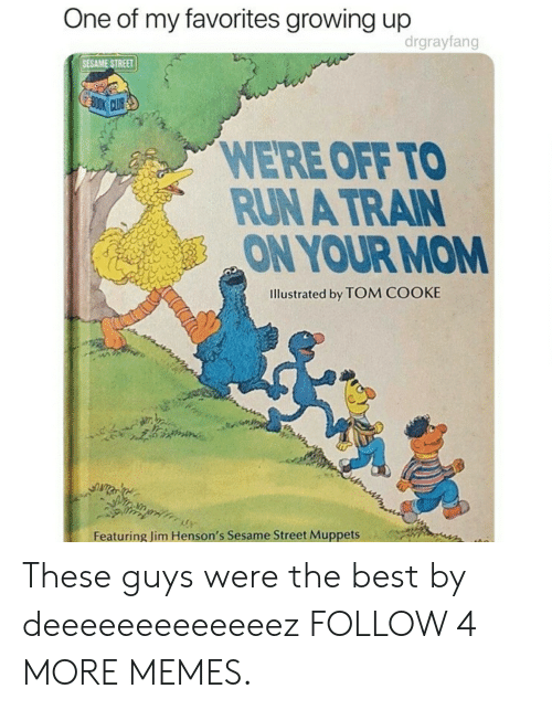 Cooke: One of my favorites growing up  drgrayfang  SESAME STREET  BOOK CLUB  WE'RE OFF TO  RUN A TRAIN  ON YOUR MOM  Illustrated by TOM COOKE  Featuring Jim Henson's Sesame Street Muppets These guys were the best by deeeeeeeeeeeeez FOLLOW 4 MORE MEMES.