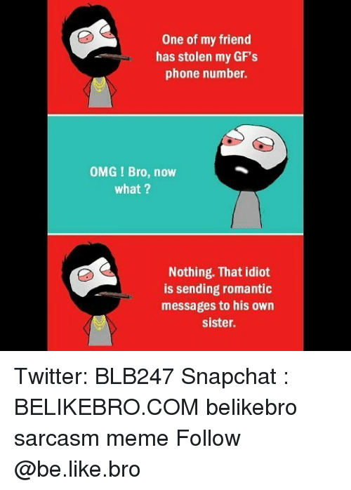 Be Like, Meme, and Memes: One of my friend  has stolen my GF's  phone number.  OMG I Bro, now  what ?  Nothing. That idiot  is sending romantic  messages to his own  sister. Twitter: BLB247 Snapchat : BELIKEBRO.COM belikebro sarcasm meme Follow @be.like.bro