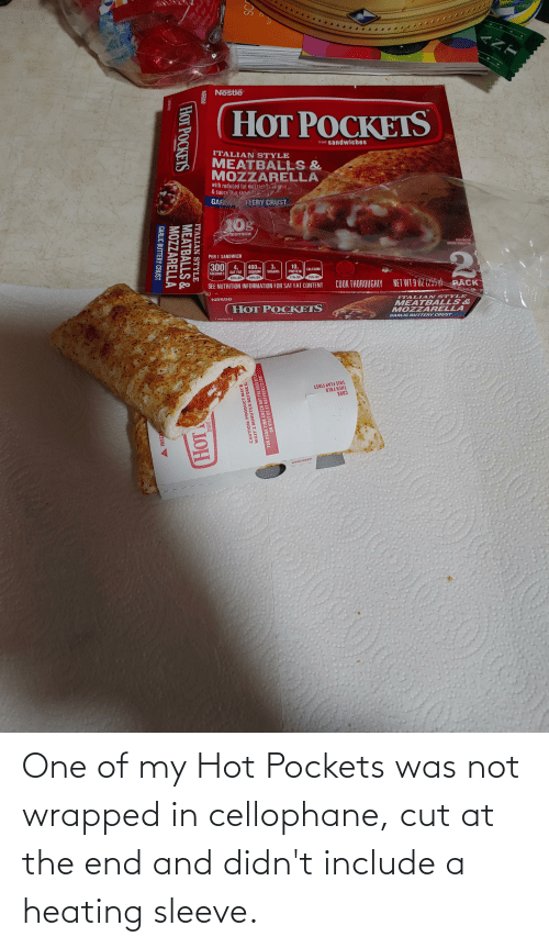 Hot Pockets: One of my Hot Pockets was not wrapped in cellophane, cut at the end and didn't include a heating sleeve.