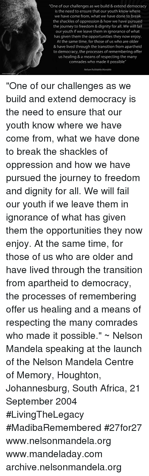 """Apartheid: """"One of our challenges as we build & extend democracy  is the need to ensure that our youth know where  we have come from, what we have done to the shackles of oppression & how we have pursued  the journey to freedom & dignity for all. We will fail  our youth if we leave them in ignorance of what  has given them the opportunities they now enjoy  At the same time, for those of us who are older  & have lived through the transition from apartheid  to democracy, the processes of remembering offer  us healing & a means of respecting the many  comrades who made it possible""""  Nelson Rolihlahla Mandela """"One of our challenges as we build and extend democracy is the need to ensure that our youth know where we have come from, what we have done to break the shackles of oppression and how we have pursued the journey to freedom and dignity for all. We will fail our youth if we leave them in ignorance of what has given them the opportunities they now enjoy. At the same time, for those of us who are older and have lived through the transition from apartheid to democracy, the processes of remembering offer us healing and a means of respecting the many comrades who made it possible."""" ~ Nelson Mandela speaking at the launch of the Nelson Mandela Centre of Memory, Houghton, Johannesburg, South Africa, 21 September 2004 #LivingTheLegacy #MadibaRemembered #27for27   www.nelsonmandela.org www.mandeladay.com archive.nelsonmandela.org"""
