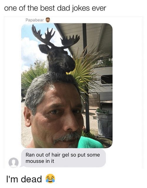 Best Dad Jokes Ever: one of the best dad jokes ever  Papabear  mmer  Ran out of hair gel so put some  mousse in it I'm dead 😂