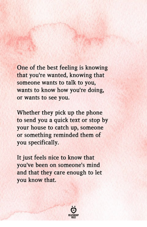 Feels Nice: One of the best feeling is knowing  that you're wanted, knowing that  someone wants to talk to you,  wants to know how you're doing,  or wants to see you  Whether they pick up the phone  to send you a quick text or stop by  your house to catch up, someone  or something reminded them of  you specifically.  It just feels nice to know that  you've been on someone's mind  and that they care enough to let  you know that.