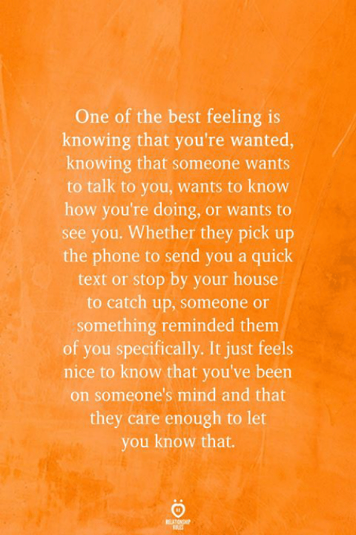 catch up: One of the best feeling is  knowing that you're wanted,  knowing that someone wants  to talk to you, wants to know  how you're doing, or wants to  see you. Whether they pick up  the phone to send you a quick  text or stop by your house  to catch up, someone or  something reminded them  of you specifically. It just feels  nice to know that you've been  on someone's mind and that  they care enough to let  you know that.  REATIONSHIP  RES