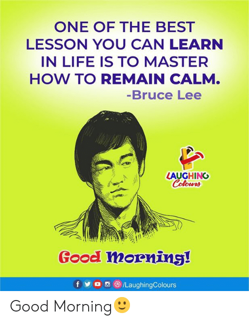 Bruce Lee: ONE OF THE BEST  LESSON YOU CAN LEARN  IN LIFE IS TO MASTER  HOW TO REMAIN CALM.  -Bruce Lee  LAUGHING  Colours  Good morning!  f  /LaughingColours Good Morning🙂