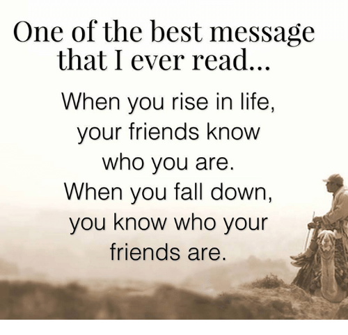 Fall: One of the best message  that I ever read.  When you rise in life,  your friends know  Who you are  When you fall down,  you know who your  friends are
