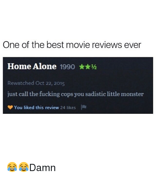 Being Alone, Fucking, and Home Alone: One of the best movie reviews ever  Home Alone 1990 ★★½  Rewatched Oct 22, 2015  just call the fucking cops you sadistic little monster  You liked this review 24 likes  lit 😂😂Damn
