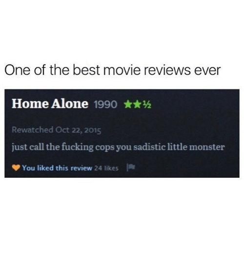 Being Alone, Fucking, and Home Alone: One of the best movie reviews ever  Home Alone 1990**h  Rewatched Oct 22, 2015  just call the fucking cops you sadistic little monster  You liked this review 24  likes