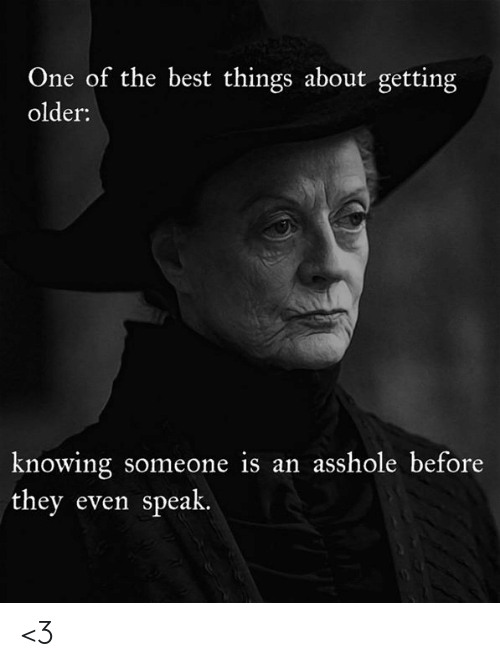 Getting Older: One of the best things about getting  older:  knowing someone is an asshole before  they even speak. <3