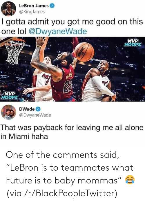 "Lebron: One of the comments said, ""LeBron is to teammates what Future is to baby mommas"" 😂 (via /r/BlackPeopleTwitter)"