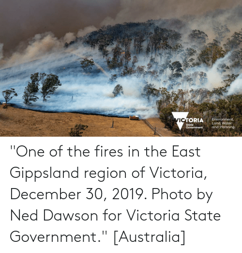 """dawson: """"One of the fires in the East Gippsland region of Victoria, December 30, 2019. Photo by Ned Dawson for Victoria State Government."""" [Australia]"""
