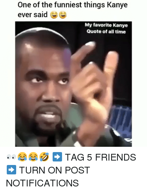 Friends, Kanye, and Memes: One of the funniest things Kanye  ever said e  My favorite Kanye  Quote of all time 👀😂😂🤣 ➡️ TAG 5 FRIENDS ➡️ TURN ON POST NOTIFICATIONS