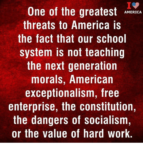 Enterprise: One of the greatest ANERCA  threats to America is  the fact that our school  system is not teaching  the next generation  morals, American  exceptionalism, free  enterprise, the constitution,  the dangers of socialism,  or the value of hard work.