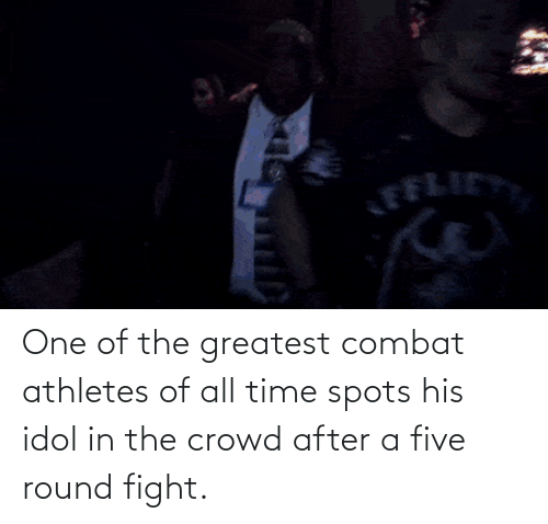 greatest: One of the greatest combat athletes of all time spots his idol in the crowd after a five round fight.