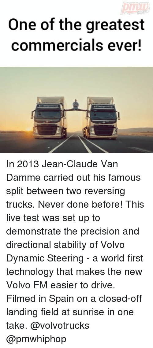 Jean-Claude Van Damme: One of the greatest  commercials ever! In 2013 Jean-Claude Van Damme carried out his famous split between two reversing trucks. Never done before! This live test was set up to demonstrate the precision and directional stability of Volvo Dynamic Steering - a world first technology that makes the new Volvo FM easier to drive. Filmed in Spain on a closed-off landing field at sunrise in one take. @volvotrucks @pmwhiphop