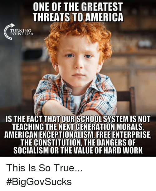 America, Memes, and School: ONE OF THE GREATEST  THREATS TO AMERICA  TU RN 1 NG  POINT USA  IS THE FACT THAT OUR SCHOOL SYSTEM IS NOT  TEACHING THE NEXT GENERATION MORALS,  AMERICAN EKCEPTIONALISM, FREE ENTERPRISE,  THE CONSTITUTION, THE DANGERS OF  SOCIALISM OR THE VALUE OF HARD WORK This Is So True... #BigGovSucks