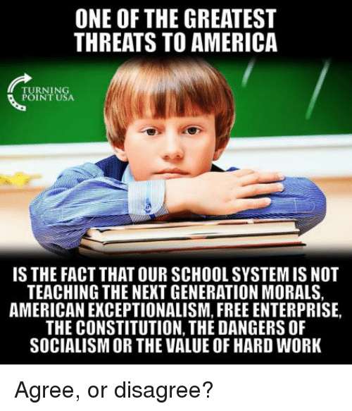 Enterprise: ONE OF THE GREATEST  THREATS TO AMERICA  TURNING  POINT USA  IS THE FACT THAT OUR SCHOOL SYSTEM IS NOT  TEACHING THE NEXT GENERATION MORALS,  AMERICAN EXCEPTIONALISM, FREE ENTERPRISE,  THE CONSTITUTION, THE DANGERS OF  SOCIALISM OR THE VALUE OF HARD WORK Agree, or disagree?