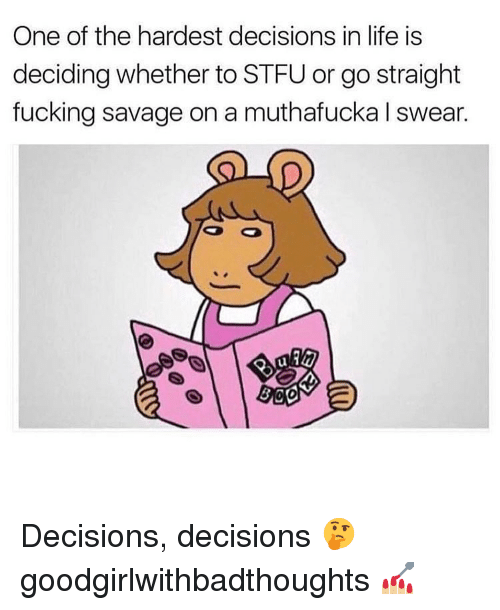 Fucking Savage: One of the hardest decisions in life is  deciding whether to STFU or go straight  fucking savage on a muthafucka I swear.  ul  0 Decisions, decisions 🤔 goodgirlwithbadthoughts 💅🏼