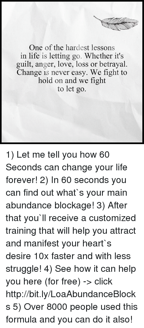 Click, Life, and Love: One of the hardest lessons  in life is letting go. Whether it's  guilt, anger, love, loss or betrayal.  Change is never easy. We fight to  hold on and we fight  to let go. 1) Let me tell you how 60 Seconds can change your life forever! 2) In 60 seconds you can find out what`s your main abundance blockage! 3) After that you`ll receive a customized training that will help you attract and manifest your heart`s desire 10x faster and with less struggle!  4) See how it can help you here (for free) -> click http://bit.ly/LoaAbundanceBlocks 5) Over 8000 people used this formula and you can do it also!