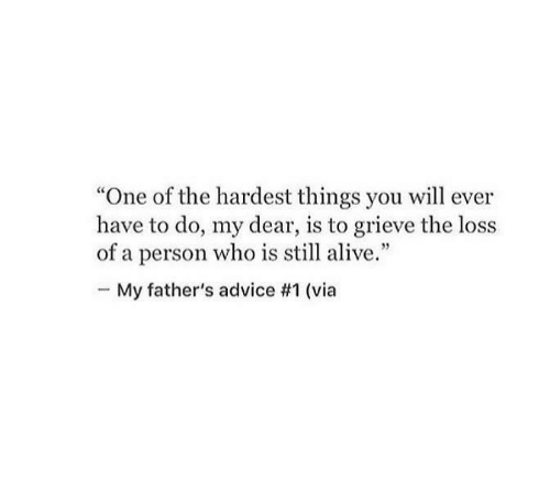 "Hardest: ""One of the hardest things you will ever  have to do, my dear, is to grieve the loss  of a person who is still alive.""  My father's advice #1 (via"