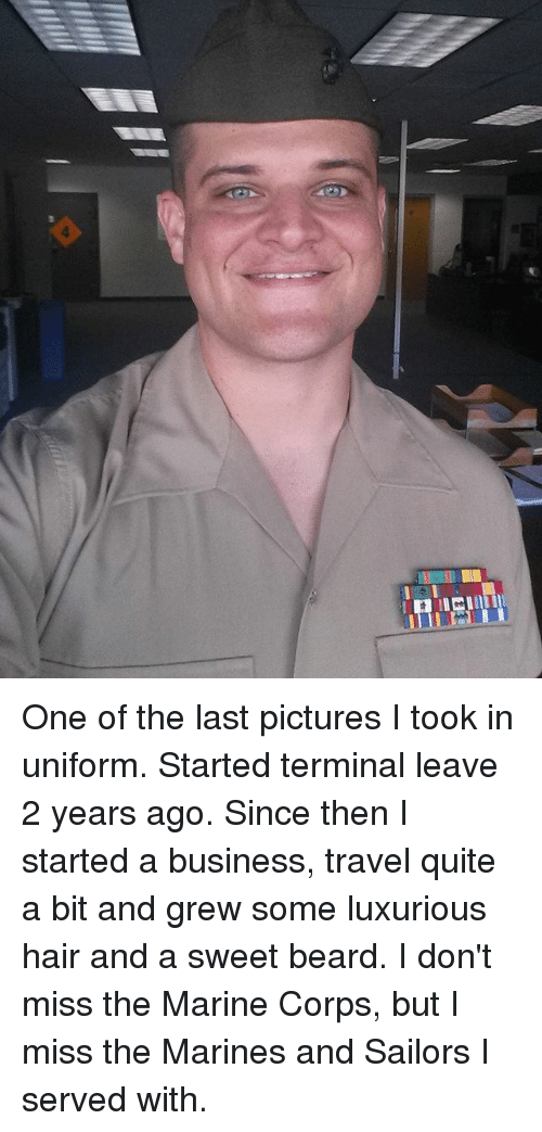 Beard, Memes, and Business: One of the last pictures I took in uniform. Started terminal leave 2 years ago. Since then I started a business, travel quite a bit and grew some luxurious hair and a sweet beard. I don't miss the Marine Corps, but I miss the Marines and Sailors I served with.