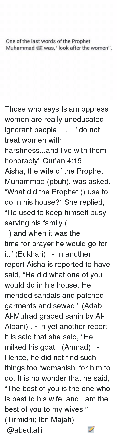 "aisha: One of the last words of the Prophet  Muhammad was, ""look after the women"". Those who says Islam oppress women are really uneducated ignorant people... . - "" do not treat women with harshness...and live with them honorably"" Qur'an 4:19 . - Aisha, the wife of the Prophet Muhammad (pbuh), was asked, ""What did the Prophet (ﷺ) use to do in his house?"" She replied, ""He used to keep himself busy serving his family (كَانَ يَكُونُ فِي مِهْنَةِ أَهْلِهِ) and when it was the time for prayer he would go for it."" (Bukhari) . - In another report Aisha is reported to have said, ""He did what one of you would do in his house. He mended sandals and patched garments and sewed."" (Adab Al-Mufrad graded sahih by Al-Albani) . - In yet another report it is said that she said, ""He milked his goat."" (Ahmad) . - Hence, he did not find such things too 'womanish' for him to do. It is no wonder that he said, ""The best of you is the one who is best to his wife, and I am the best of you to my wives."" (Tirmidhi; Ibn Majah) ▃▃▃▃▃▃▃▃▃▃▃▃▃▃▃▃▃▃▃▃ @abed.alii 📝"