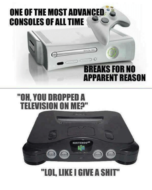 """nintendo 64: ONE OF THE MOST ADVANCED  CONSOLES OF ALL TIME  BREAKS FOR NO  APPARENT REASON  """"OH, YOU DROPPED A  TELEVISION ON ME?""""  NINTENDO  64  """"LOL LIKE I GIVE A SHIT"""