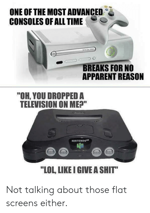 "Screens: ONE OF THE MOST ADVANCED  CONSOLES OF ALL TIME  BREAKS FOR NO  APPARENT REASON  ""OH, YOU DROPPED A  TELEVISION ON ME?""  NINTENDO64  LOL, LIKE I GIVE A SHIT"" Not talking about those flat screens either."