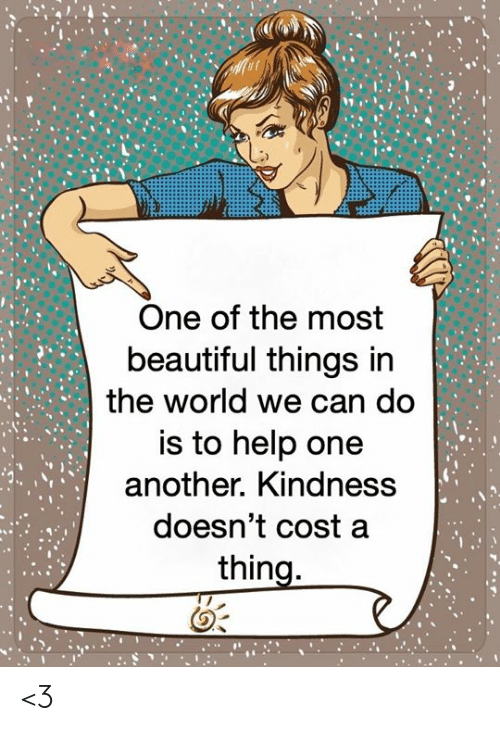 One Another: One of the most  beautiful things in  the world we can do  is to help one  another. Kindness  doesn't cost a  thing. <3