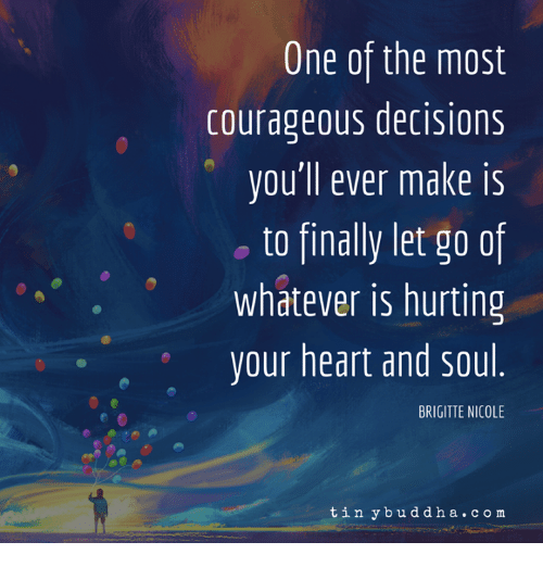 Courageous: One of the most  courageous decisions  vou'll ever make is  o to finally let go of  whatever is hurting  your heart and sou  BRIGITTE NICOLE  tin ybuddha.co m