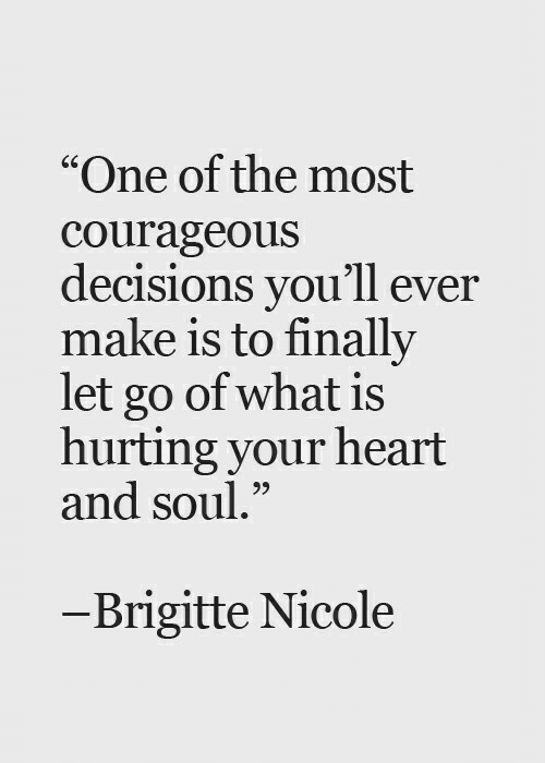 """Courageous: """"One of the most  courageous  decisions you'll ever  make is to finally  let go of what is  hurting your heart  and soul.""""  CS  95  -Brigitte Nicole"""