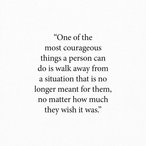 """Courageous: """"One of the  most courageous  things a person can  do is walk away from  a situation that is no  longer meant for them,  no matter how much  they wish it was."""