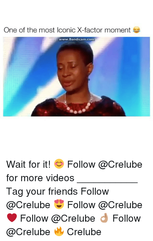 Friends, Memes, and Videos: One of the most Iconic X-factor moment  www.Bandicam.com Wait for it! 😊 Follow @Crelube for more videos ___________ Tag your friends Follow @Crelube 😍 Follow @Crelube ❤ Follow @Crelube 👌🏽 Follow @Crelube 🔥 Crelube