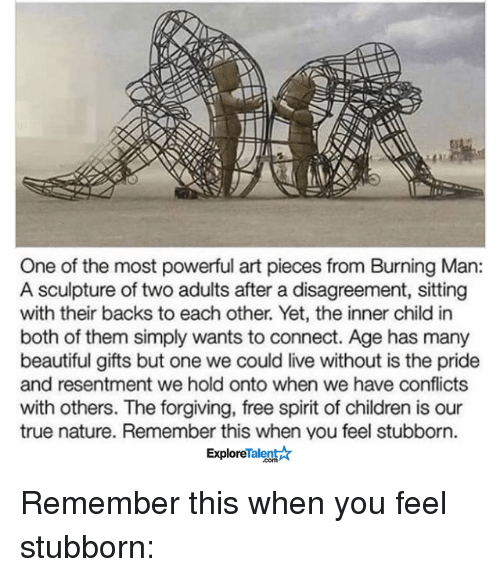 Disagreance: One of the most powerful art pieces from Burning Man:  A sculpture of two adults after a disagreement, sitting  with their backs to each other. Yet, the inner child in  both of them simply wants to connect. Age has many  beautiful gifts but one we could live without is the pride  and resentment we hold onto when we have conflicts  with others. The forgiving, free spirit of children is our  true nature. Remember this when you feel stubborn.  TalentAT  Explore Remember this when you feel stubborn: