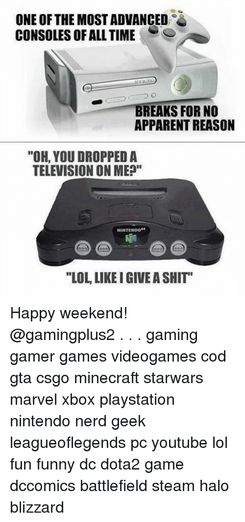 """meps: ONE OF THE MOSTADVANCED  CONSOLES OF ALL TIME  S  BREAKS FOR NO  APPARENT REASON  """"OH, YOU DROPPED A  TELEVISION ON MEP""""  NINTENDO""""  """"LOL LIKEIGIVEASHIT Happy weekend! @gamingplus2 . . . gaming gamer games videogames cod gta csgo minecraft starwars marvel xbox playstation nintendo nerd geek leagueoflegends pc youtube lol fun funny dc dota2 game dccomics battlefield steam halo blizzard"""