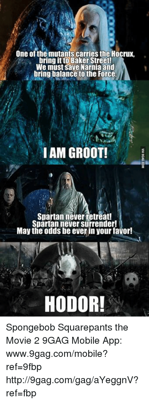 spartans: One of the mutants carries the Hocrux,  bring it to Baker Street!  We must Save Narnia and  bring balance to the Force  I AM GROOT!  Spartan never retreat!  Spartan ever surrender!  May the odds be ever in your favor!  HODOR! Spongebob Squarepants the Movie 2 9GAG Mobile App: www.9gag.com/mobile?ref=9fbp  http://9gag.com/gag/aYeggnV?ref=fbp